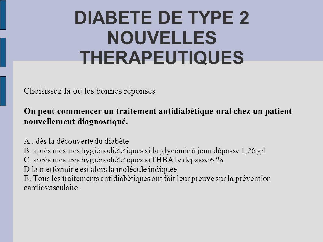 DIABETE DE TYPE 2 NOUVELLES THERAPEUTIQUES Choisissez la ou les bonnes réponses On peut commencer un traitement antidiabètique oral chez un patient no