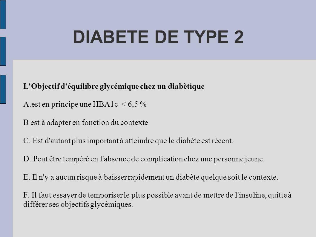 DIABETE DE TYPE 2 L'Objectif d'équilibre glycémique chez un diabètique A.est en principe une HBA1c < 6,5 % B est à adapter en fonction du contexte C.