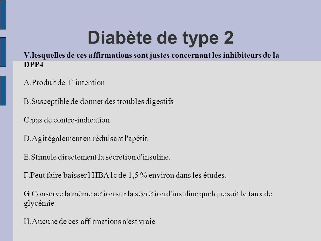 Diabète de type 2 V.lesquelles de ces affirmations sont justes concernant les inhibiteurs de la DPP4 A.Produit de 1° intention B.Susceptible de donner
