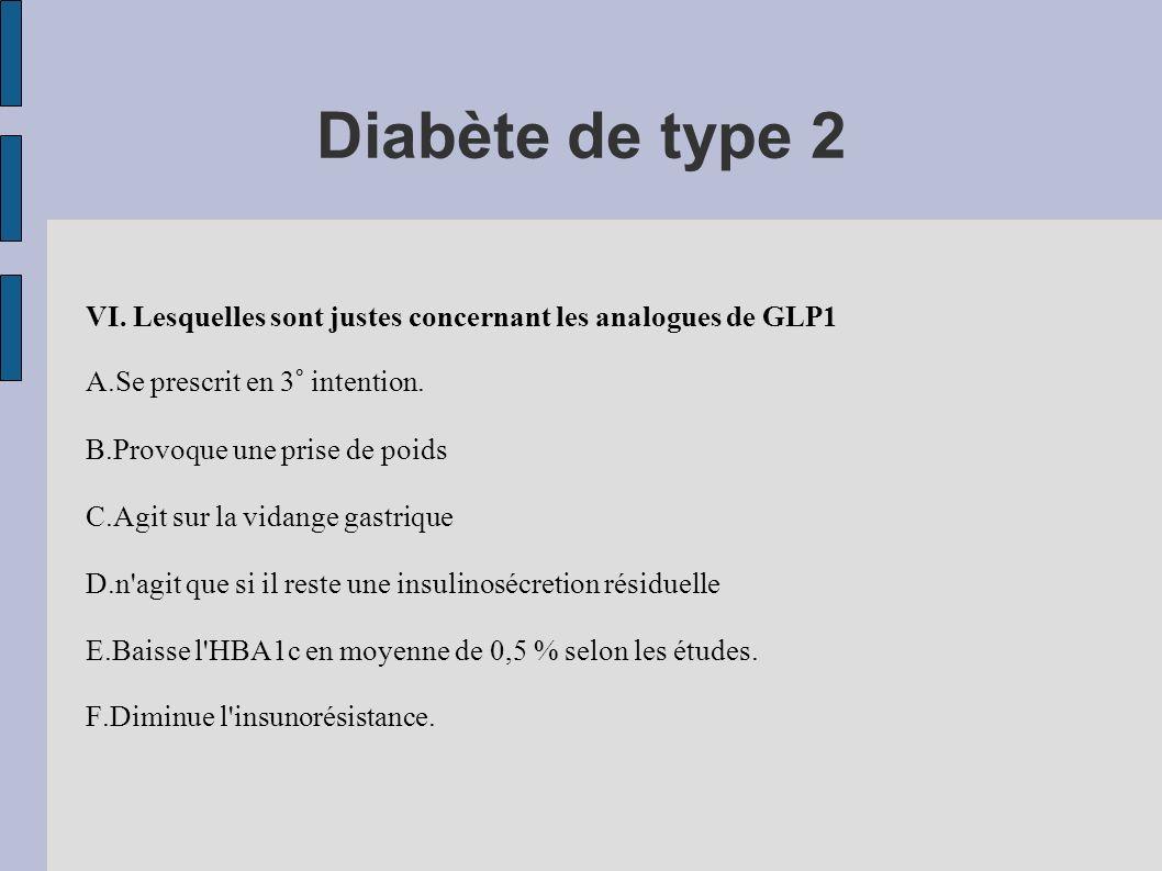 Diabète de type 2 VI. Lesquelles sont justes concernant les analogues de GLP1 A.Se prescrit en 3° intention. B.Provoque une prise de poids C.Agit sur