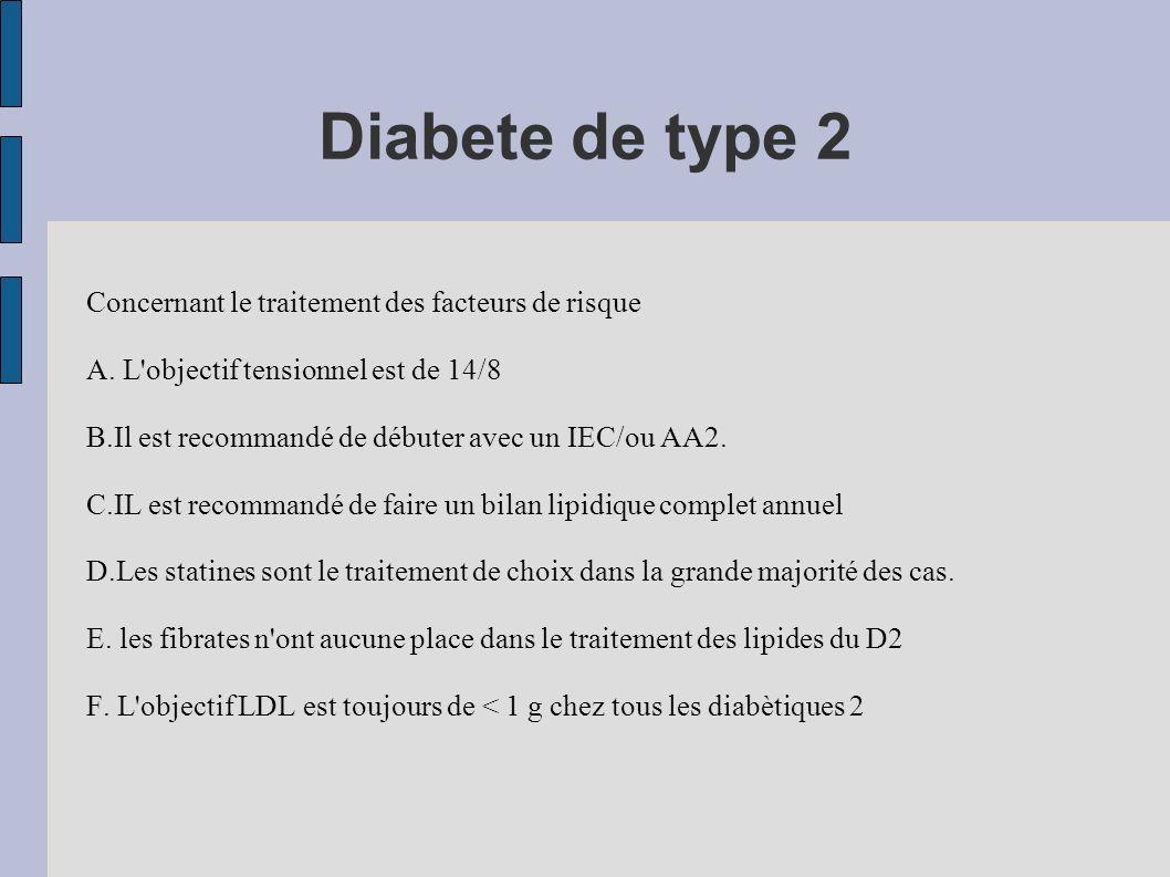 Diabete de type 2 Concernant le traitement des facteurs de risque A. L'objectif tensionnel est de 14/8 B.Il est recommandé de débuter avec un IEC/ou A
