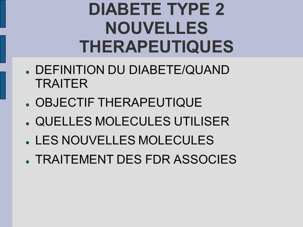 DIABETE TYPE 2 NOUVELLES THERAPEUTIQUES DEFINITION DU DIABETE/QUAND TRAITER OBJECTIF THERAPEUTIQUE QUELLES MOLECULES UTILISER LES NOUVELLES MOLECULES