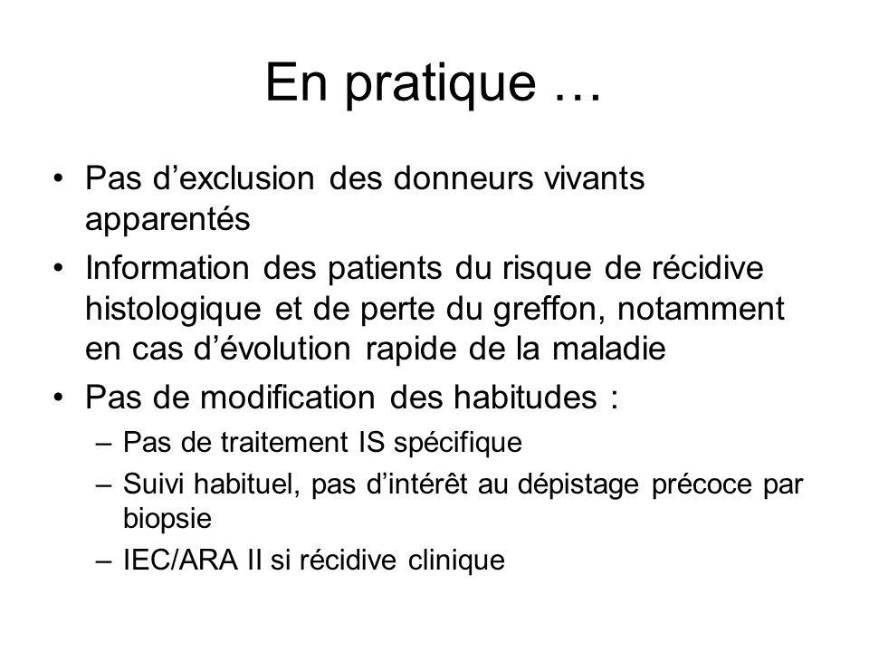 En pratique … Pas dexclusion des donneurs vivants apparentés Information des patients du risque de récidive histologique et de perte du greffon, notam