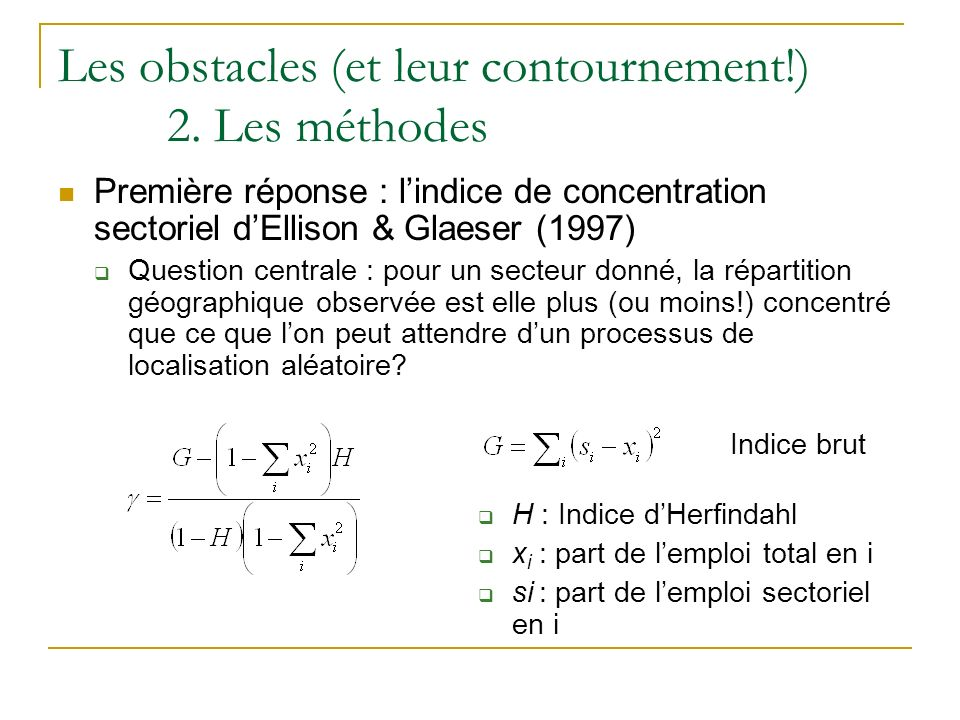 Indice brut H : Indice dHerfindahl x i : part de lemploi total en i si : part de lemploi sectoriel en i Les obstacles (et leur contournement!) 2. Les