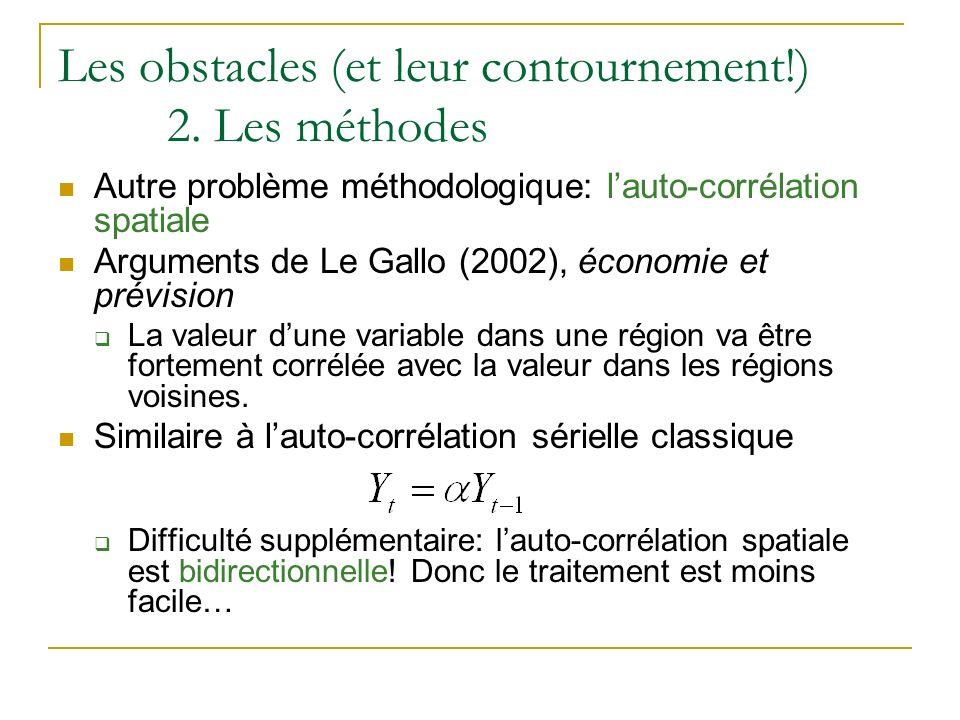 Les obstacles (et leur contournement!) 2. Les méthodes Autre problème méthodologique: lauto-corrélation spatiale Arguments de Le Gallo (2002), économi