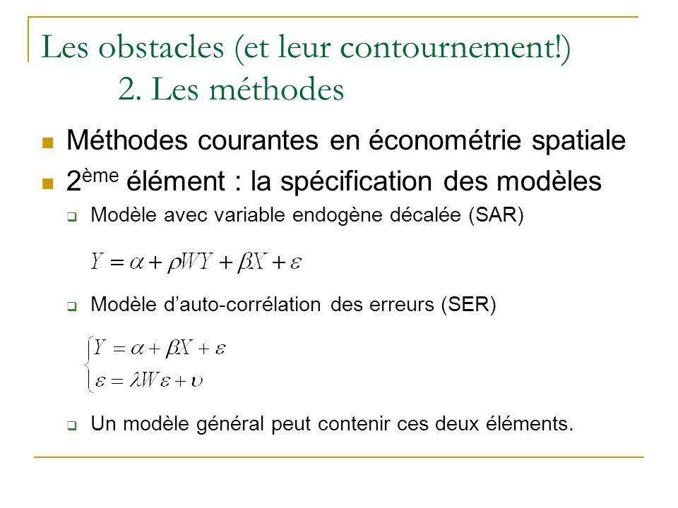 Les obstacles (et leur contournement!) 2. Les méthodes Méthodes courantes en économétrie spatiale 2 ème élément : la spécification des modèles Modèle