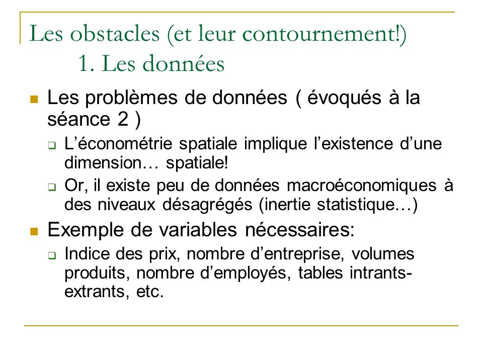Les obstacles (et leur contournement!) 1. Les données Les problèmes de données ( évoqués à la séance 2 ) Léconométrie spatiale implique lexistence dun