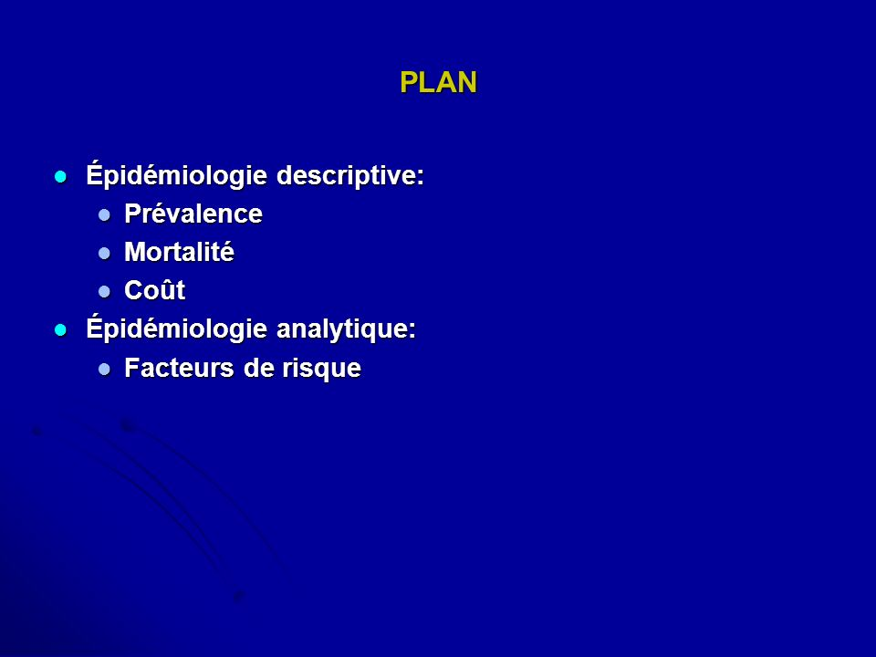 PLAN Épidémiologie descriptive: Épidémiologie descriptive: Prévalence Prévalence Mortalité Mortalité Coût Coût Épidémiologie analytique: Épidémiologie