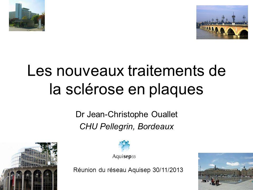 Les nouveaux traitements de la sclérose en plaques Dr Jean-Christophe Ouallet CHU Pellegrin, Bordeaux Réunion du réseau Aquisep 30/11/2013