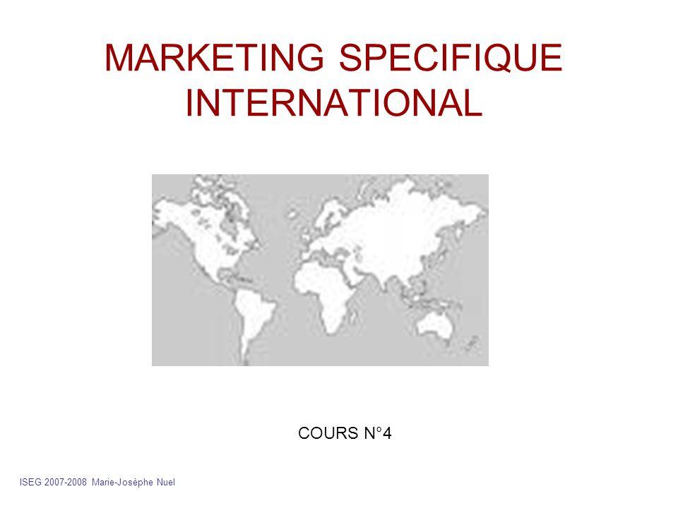 MARKETING SPECIFIQUE INTERNATIONAL ISEG 2007-2008 Marie-Josèphe Nuel COURS N°4