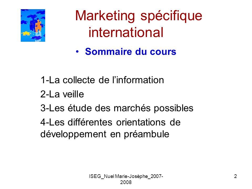 ISEG_Nuel Marie-Josèphe_2007- 2008 2 Marketing spécifique international Sommaire du cours 1-La collecte de linformation 2-La veille 3-Les étude des ma