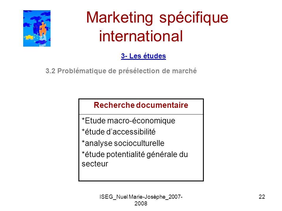 ISEG_Nuel Marie-Josèphe_2007- 2008 22 Marketing spécifique international 3- Les études 3.2 Problématique de présélection de marché Recherche documenta