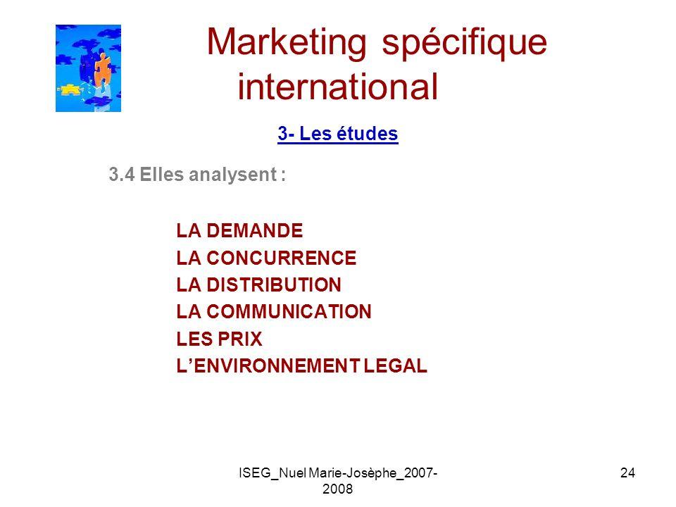 ISEG_Nuel Marie-Josèphe_2007- 2008 24 Marketing spécifique international 3- Les études 3.4 Elles analysent : LA DEMANDE LA CONCURRENCE LA DISTRIBUTION