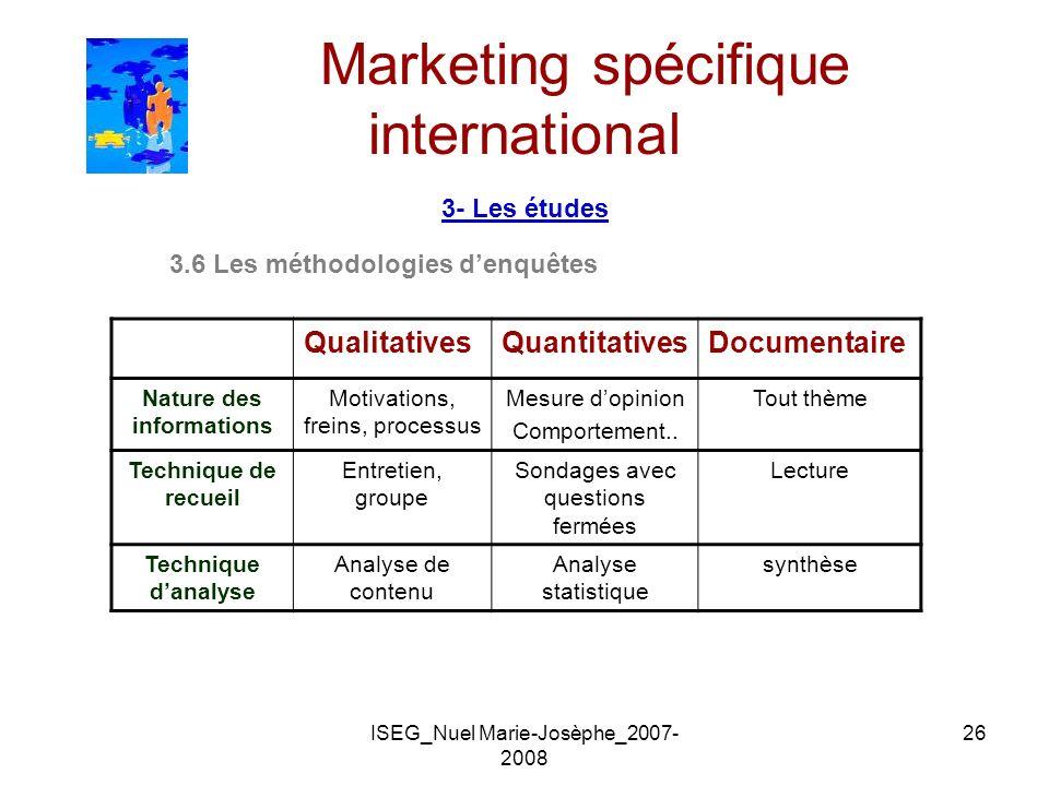 ISEG_Nuel Marie-Josèphe_2007- 2008 26 Marketing spécifique international 3- Les études 3.6 Les méthodologies denquêtes QualitativesQuantitativesDocume