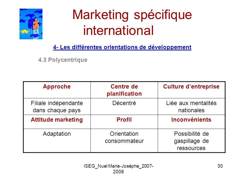 ISEG_Nuel Marie-Josèphe_2007- 2008 30 Marketing spécifique international 4- Les différentes orientations de développement 4.3 Polycentrique ApprocheCe