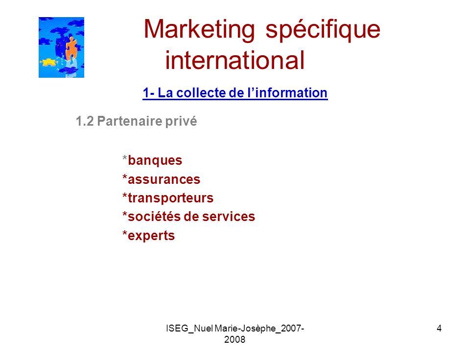 ISEG_Nuel Marie-Josèphe_2007- 2008 4 Marketing spécifique international 1- La collecte de linformation 1.2 Partenaire privé *banques *assurances *tran