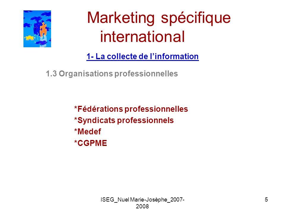 ISEG_Nuel Marie-Josèphe_2007- 2008 5 Marketing spécifique international 1- La collecte de linformation 1.3 Organisations professionnelles *Fédérations