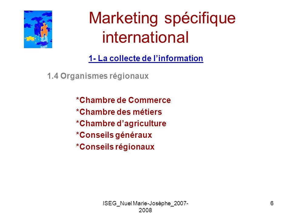 ISEG_Nuel Marie-Josèphe_2007- 2008 6 Marketing spécifique international 1- La collecte de linformation 1.4 Organismes régionaux *Chambre de Commerce *