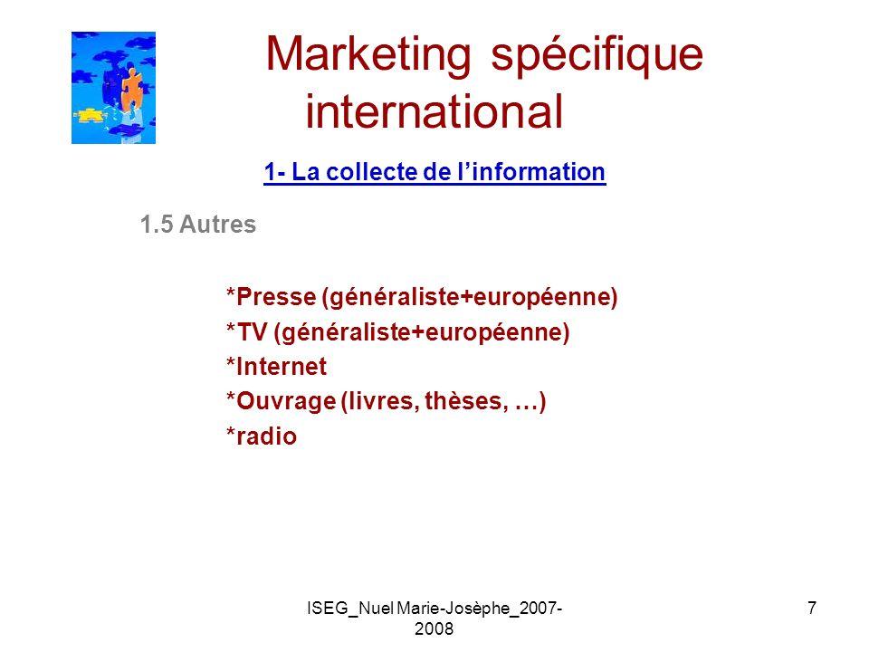ISEG_Nuel Marie-Josèphe_2007- 2008 7 Marketing spécifique international 1- La collecte de linformation 1.5 Autres *Presse (généraliste+européenne) *TV