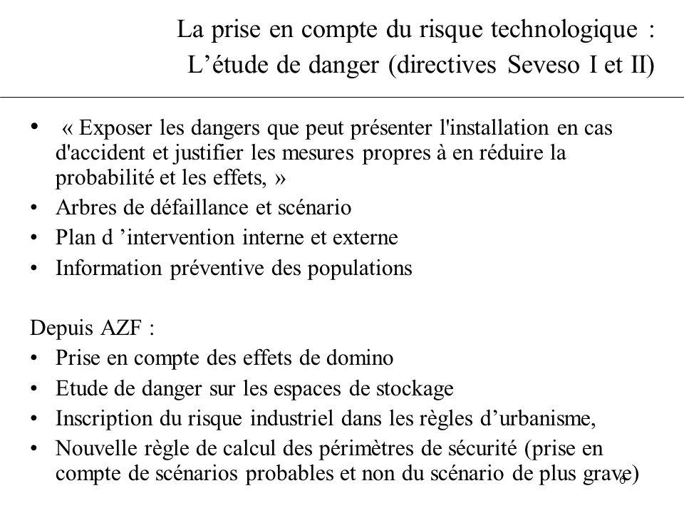 6 La prise en compte du risque technologique : Létude de danger (directives Seveso I et II) « Exposer les dangers que peut présenter l'installation en