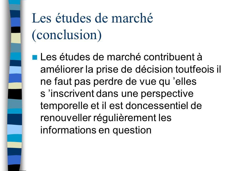 Les études de marché (conclusion) Les études de marché contribuent à améliorer la prise de décision toutfeois il ne faut pas perdre de vue qu elles s