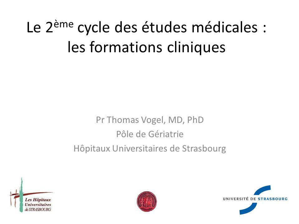 Le 2 ème cycle des études médicales : les formations cliniques Pr Thomas Vogel, MD, PhD Pôle de Gériatrie Hôpitaux Universitaires de Strasbourg