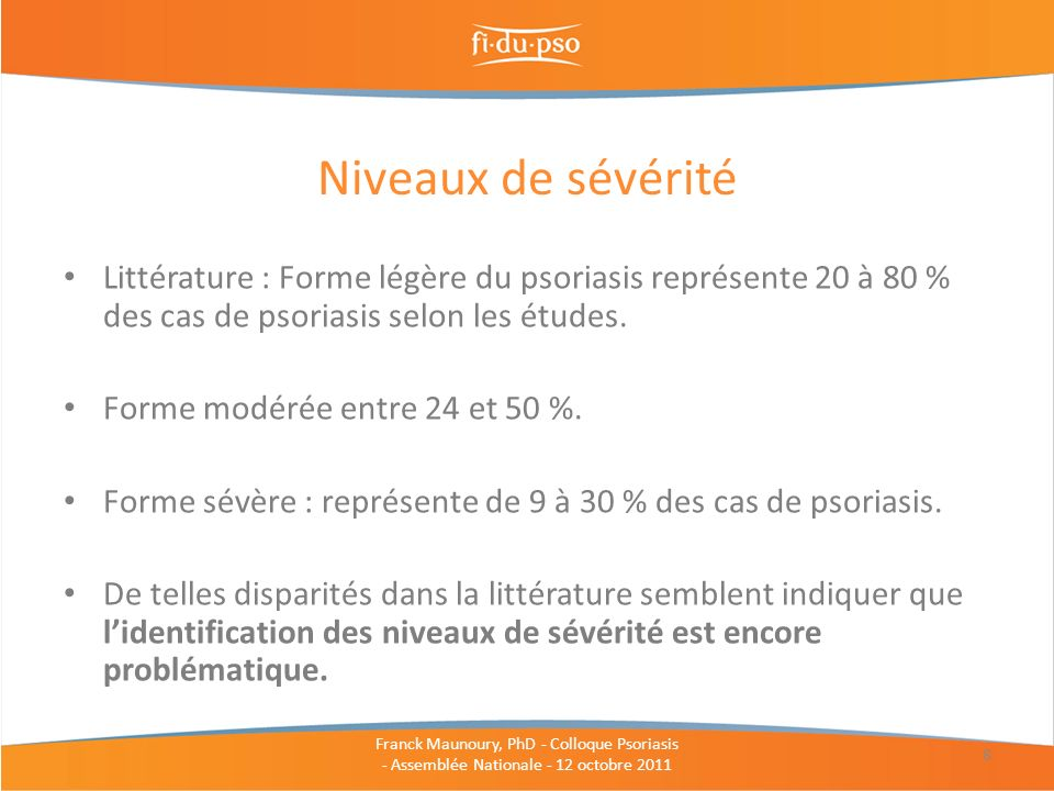 Littérature : Forme légère du psoriasis représente 20 à 80 % des cas de psoriasis selon les études. Forme modérée entre 24 et 50 %. Forme sévère : rep