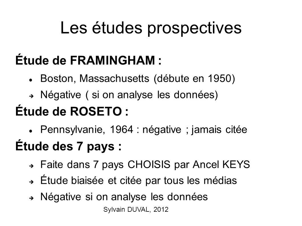 Sylvain DUVAL, 2012 Les études prospectives Étude de FRAMINGHAM : Boston, Massachusetts (débute en 1950) Négative ( si on analyse les données) Étude d
