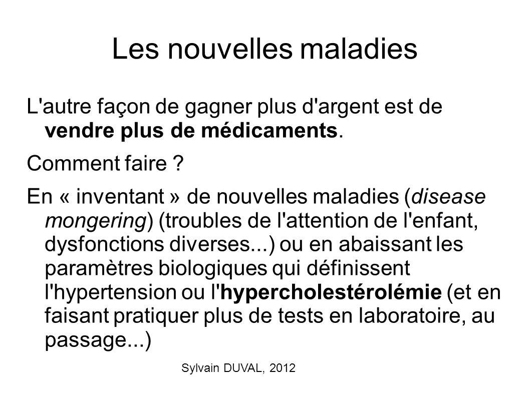Sylvain DUVAL, 2012 Les nouvelles maladies L'autre façon de gagner plus d'argent est de vendre plus de médicaments. Comment faire ? En « inventant » d
