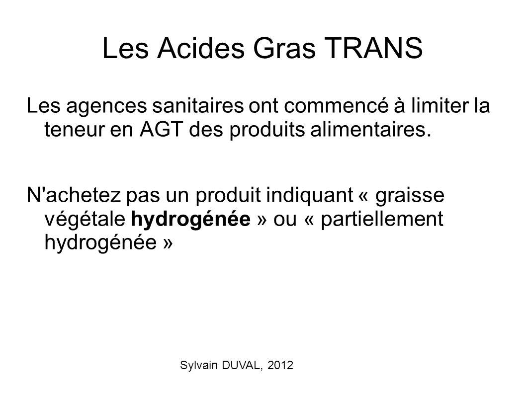 Sylvain DUVAL, 2012 Les Acides Gras TRANS Les agences sanitaires ont commencé à limiter la teneur en AGT des produits alimentaires. N'achetez pas un p