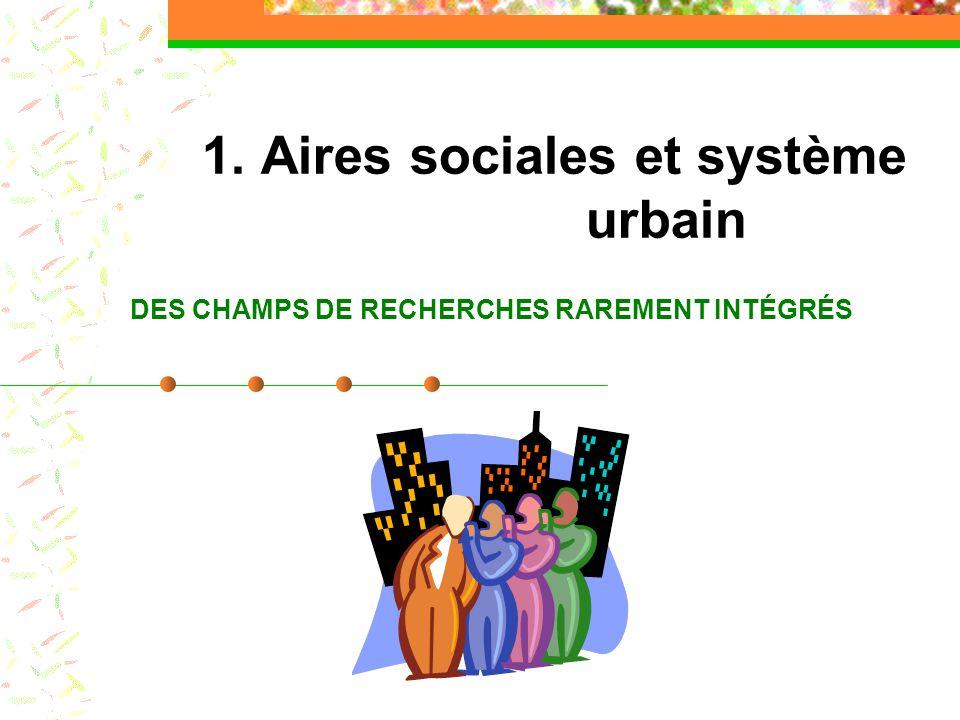 1. Aires sociales et système urbain DES CHAMPS DE RECHERCHES RAREMENT INTÉGRÉS