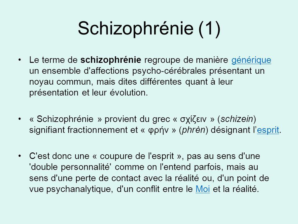 Schizophrénie (1) Le terme de schizophrénie regroupe de manière générique un ensemble d'affections psycho-cérébrales présentant un noyau commun, mais