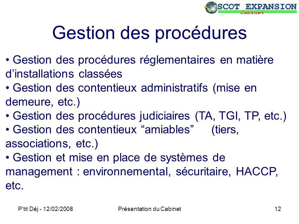 P tit Déj - 12/02/2008Présentation du Cabinet12 Gestion des procédures Gestion des procédures réglementaires en matière dinstallations classées Gestion des contentieux administratifs (mise en demeure, etc.) Gestion des procédures judiciaires (TA, TGI, TP, etc.) Gestion des contentieux amiables (tiers, associations, etc.) Gestion et mise en place de systèmes de management : environnemental, sécuritaire, HACCP, etc.