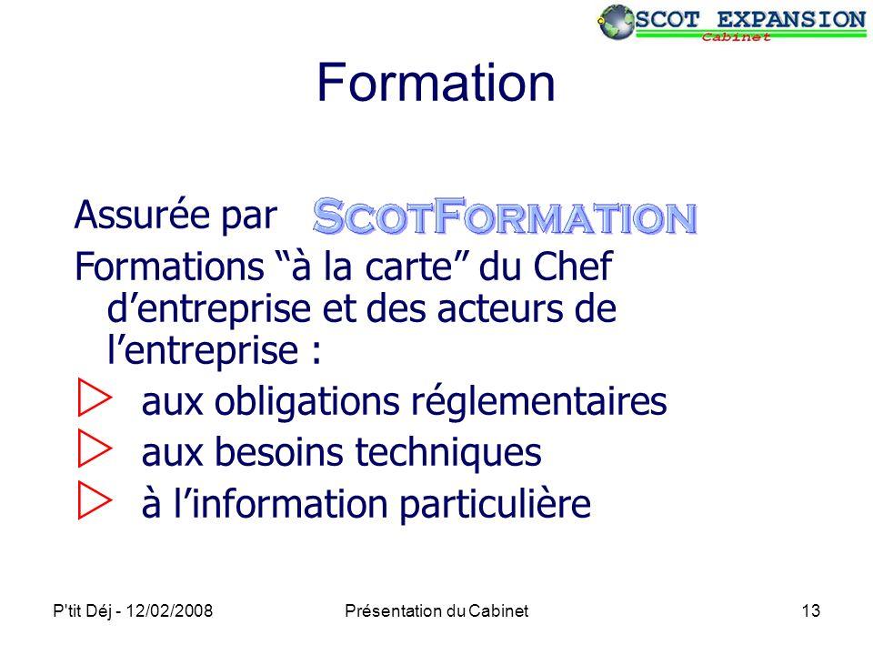 P tit Déj - 12/02/2008Présentation du Cabinet13 Formation Assurée par Formations à la carte du Chef dentreprise et des acteurs de lentreprise : aux obligations réglementaires aux besoins techniques à linformation particulière