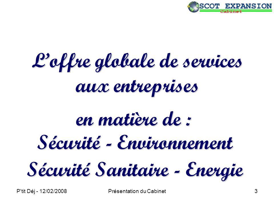 P tit Déj - 12/02/2008Présentation du Cabinet3 Loffre globale de services aux entreprises Sécurité - Environnement Sécurité Sanitaire - Energie en matière de :