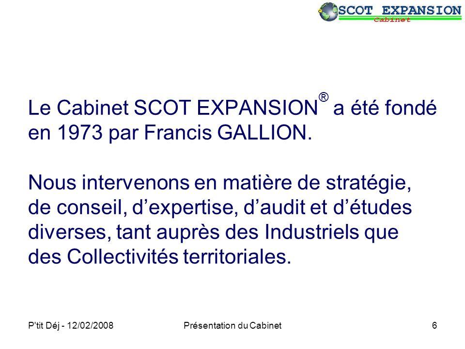 P tit Déj - 12/02/2008Présentation du Cabinet6 Le Cabinet SCOT EXPANSION ® a été fondé en 1973 par Francis GALLION.