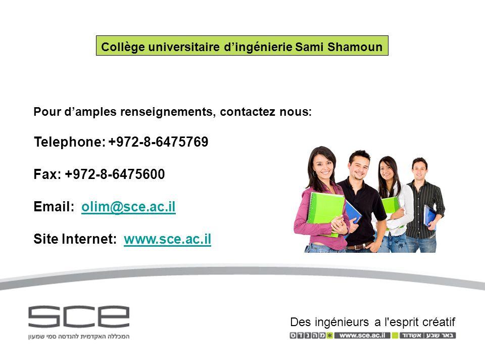 Pour damples renseignements, contactez nous: Telephone: +972-8-6475769 Fax: +972-8-6475600 Email: olim@sce.ac.ilolim@sce.ac.il Site Internet: www.sce.ac.ilwww.sce.ac.il Collège universitaire dingénierie Sami Shamoun Des ingénieurs a l esprit créatif