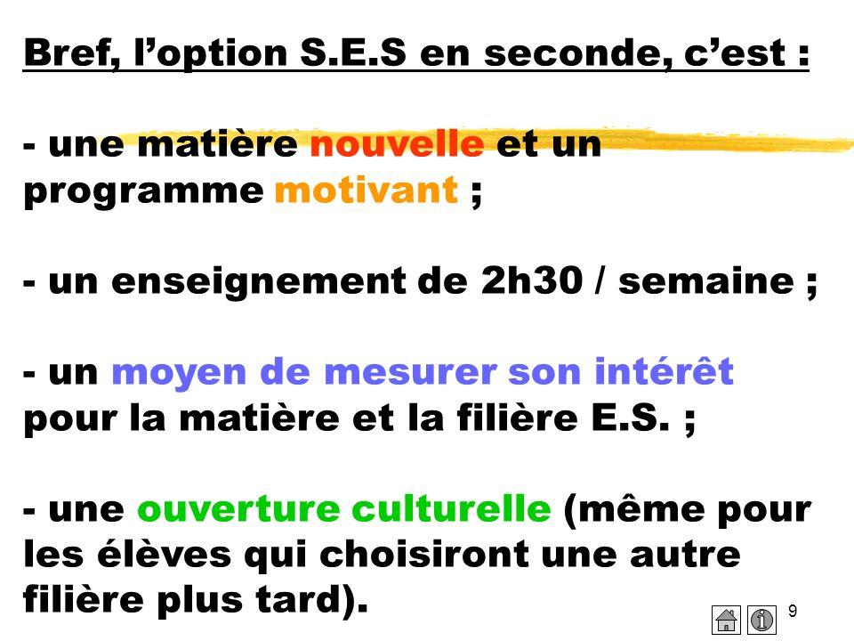9 Bref, loption S.E.S en seconde, cest : - une matière nouvelle et un programme motivant ; - un enseignement de 2h30 / semaine ; - un moyen de mesurer