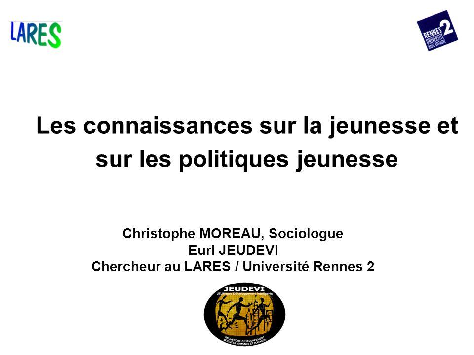 Les connaissances sur la jeunesse et sur les politiques jeunesse Christophe MOREAU, Sociologue Eurl JEUDEVI Chercheur au LARES / Université Rennes 2