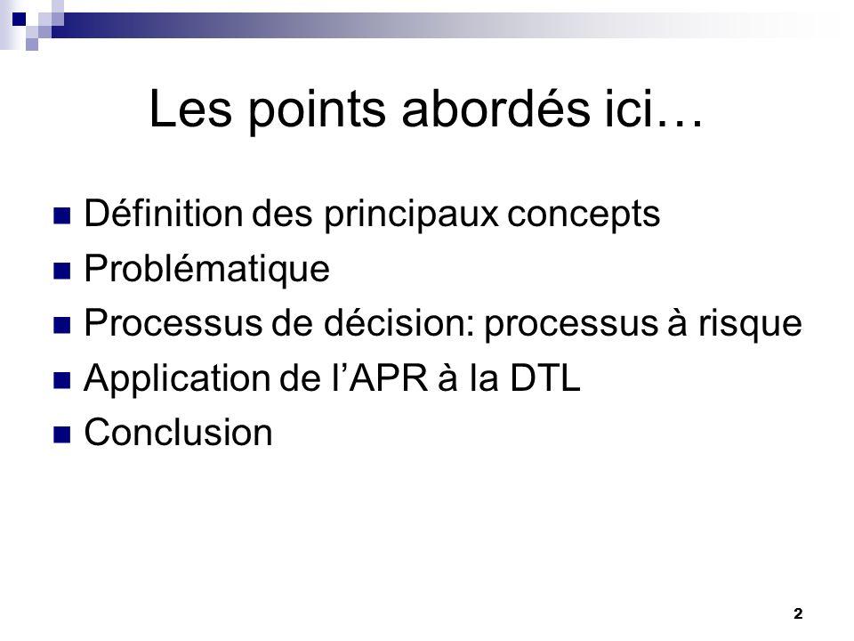 2 Les points abordés ici… Définition des principaux concepts Problématique Processus de décision: processus à risque Application de lAPR à la DTL Conc