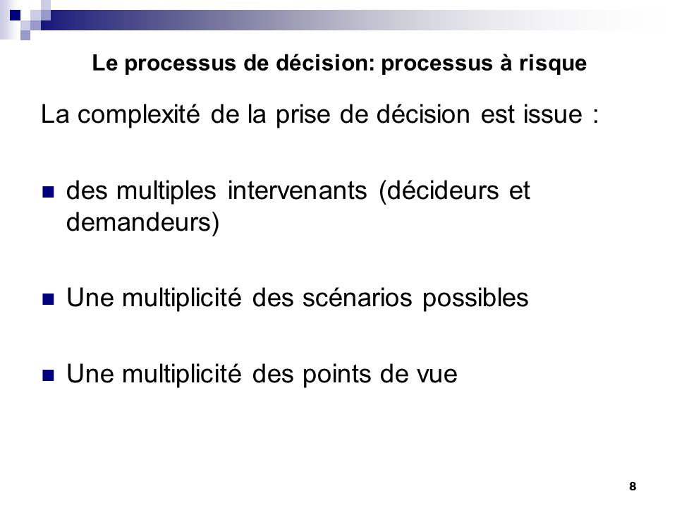 8 Le processus de décision: processus à risque La complexité de la prise de décision est issue : des multiples intervenants (décideurs et demandeurs)