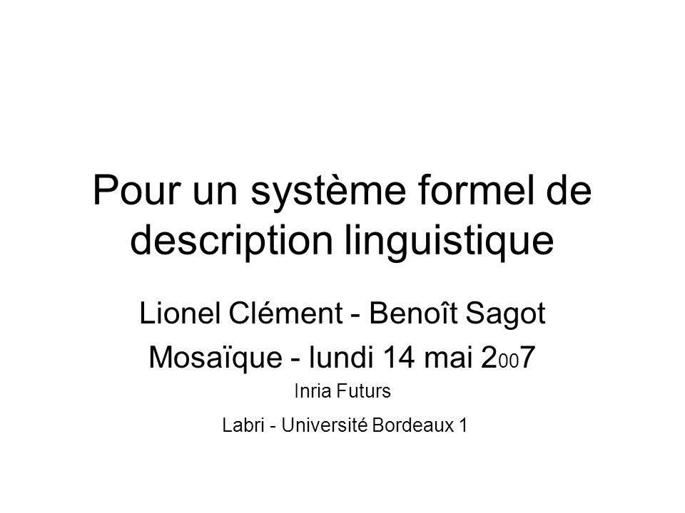 Pour un système formel de description linguistique Lionel Clément - Benoît Sagot Mosaïque - lundi 14 mai 2 00 7 Inria Futurs Labri - Université Bordea