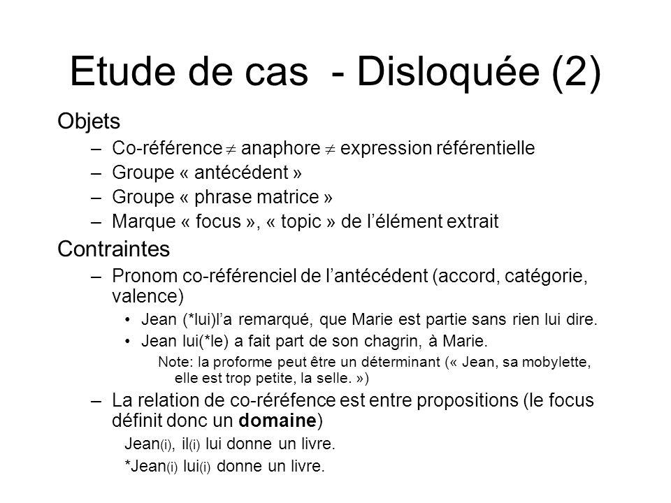 Etude de cas - Disloquée (2) Objets –Co-référence anaphore expression référentielle –Groupe « antécédent » –Groupe « phrase matrice » –Marque « focus