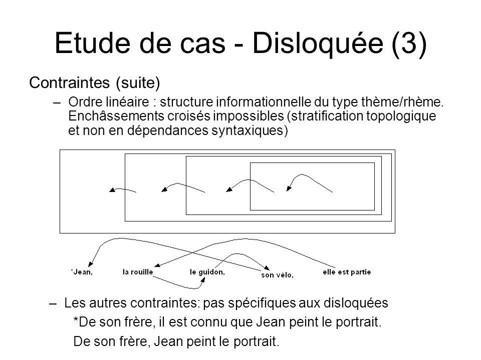 Etude de cas - Disloquée (3) Contraintes (suite) –Ordre linéaire : structure informationnelle du type thème/rhème. Enchâssements croisés impossibles (