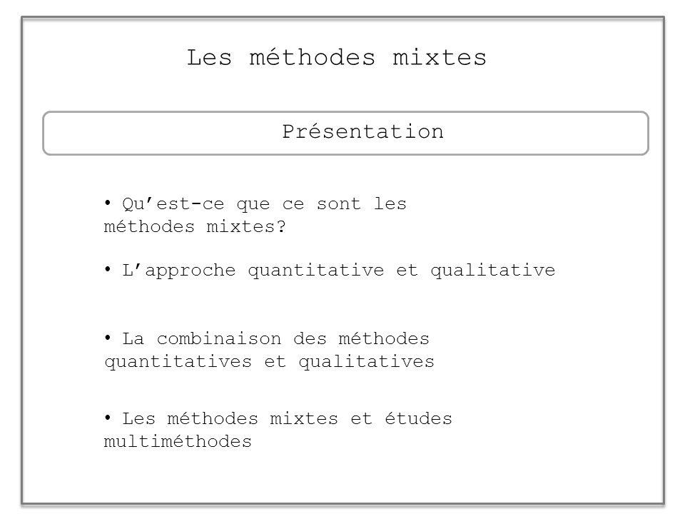 Les méthodes mixtes La combinaison des méthodes quantitatives et qualitatives Quest-ce que ce sont les méthodes mixtes? Lapproche quantitative et qual