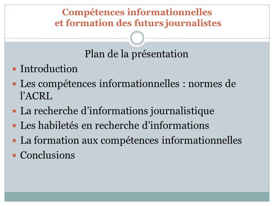 Plan de la présentation Introduction Les compétences informationnelles : normes de lACRL La recherche dinformations journalistique Les habiletés en recherche dinformations La formation aux compétences informationnelles Conclusions