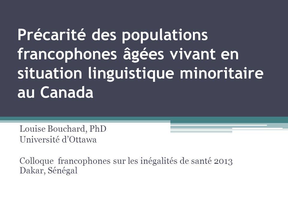 Précarité des populations francophones âgées vivant en situation linguistique minoritaire au Canada Louise Bouchard, PhD Université dOttawa Colloque f