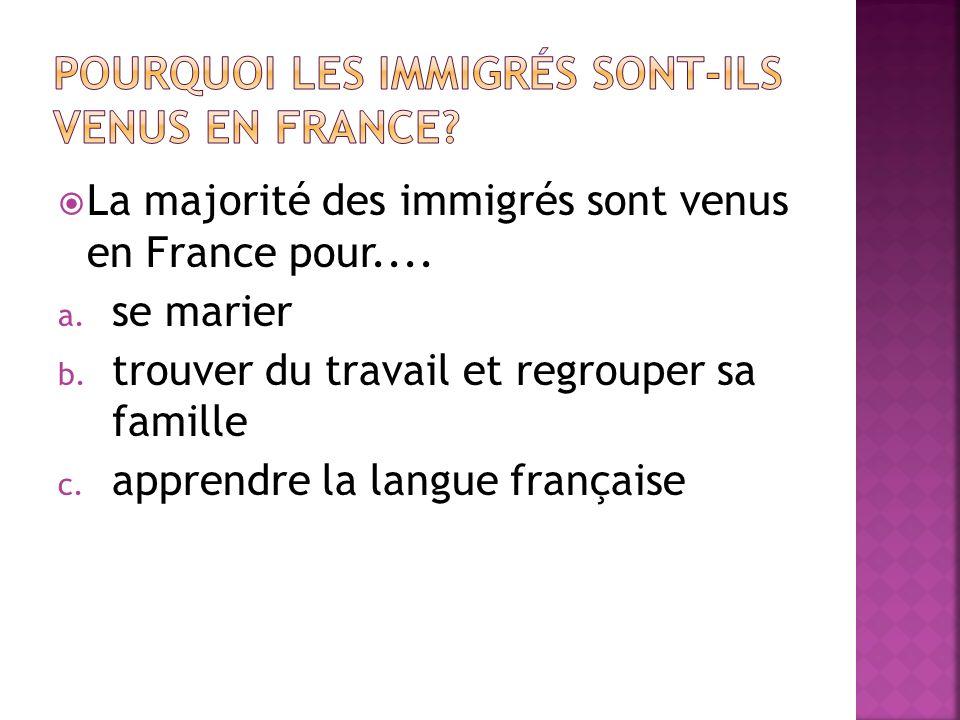 La majorité des immigrés sont venus en France pour....
