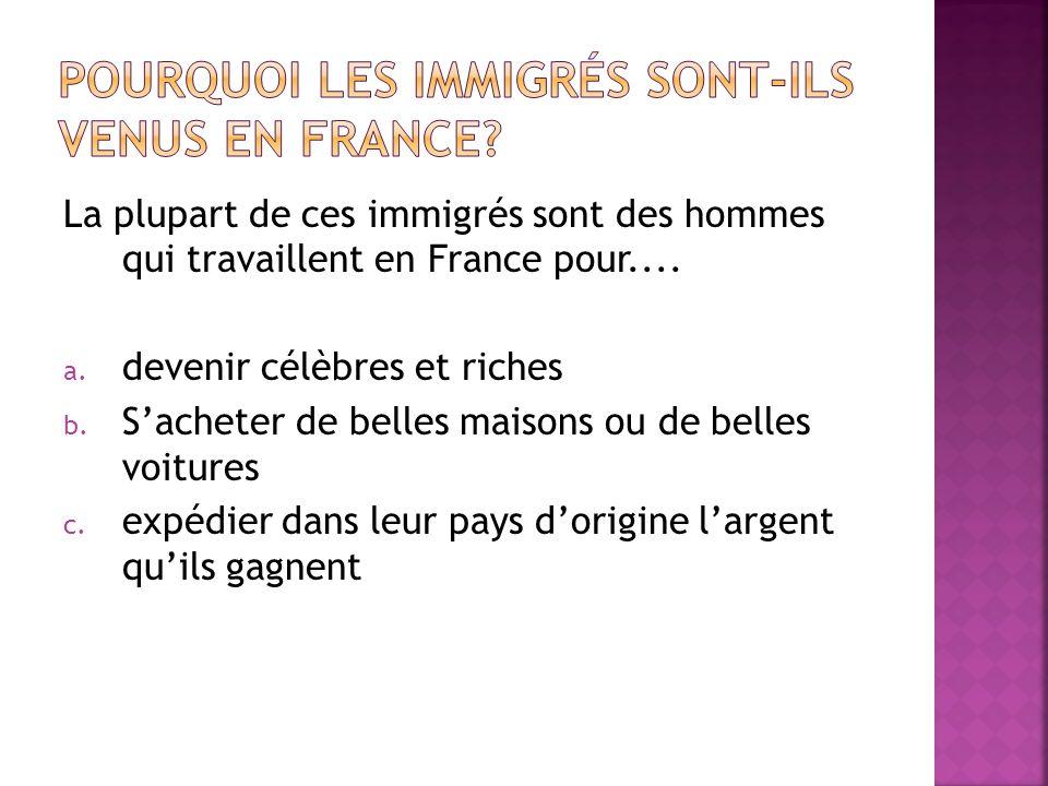 La plupart de ces immigrés sont des hommes qui travaillent en France pour.... a. devenir célèbres et riches b. Sacheter de belles maisons ou de belles