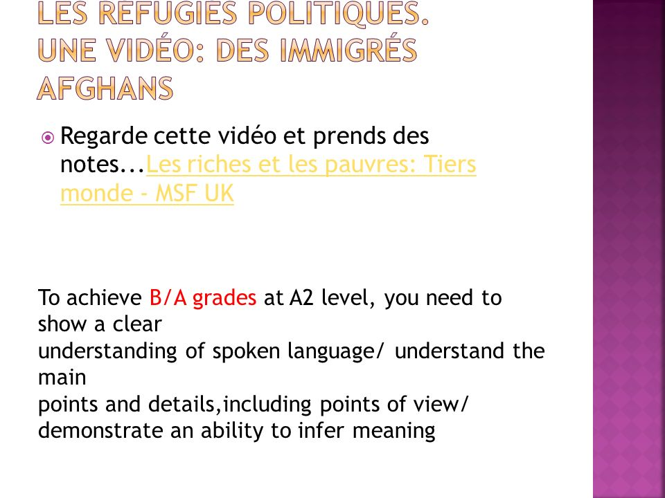 Regarde cette vidéo et prends des notes...Les riches et les pauvres: Tiers monde - MSF UKLes riches et les pauvres: Tiers monde - MSF UK To achieve B/A grades at A2 level, you need to show a clear understanding of spoken language/ understand the main points and details,including points of view/ demonstrate an ability to infer meaning